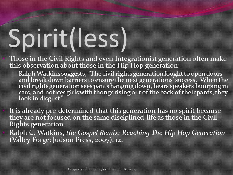 Spirit(less) Those in the Civil Rights and even Integrationist generation often make this observation about those in the Hip Hop generation: Ralph Watkins suggests, The civil rights generation fought to open doors and break down barriers to ensure the next generations' success.