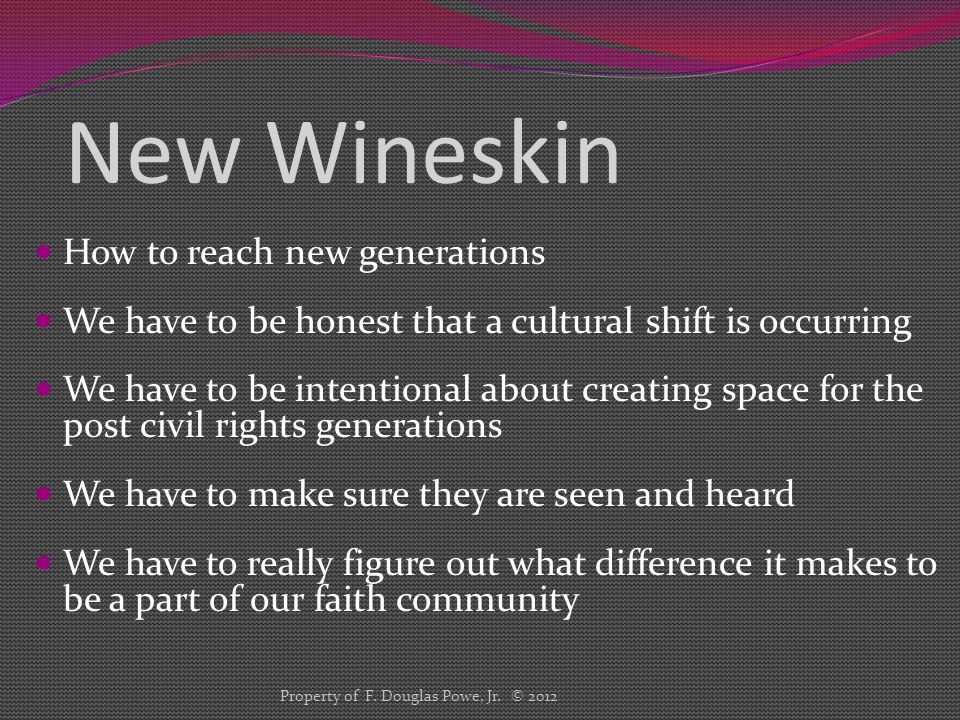New Wineskin How to reach new generations We have to be honest that a cultural shift is occurring We have to be intentional about creating space for the post civil rights generations We have to make sure they are seen and heard We have to really figure out what difference it makes to be a part of our faith community Property of F.