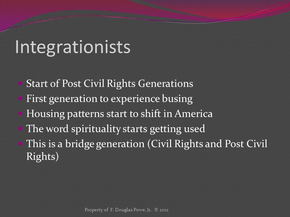 Integrationists Start of Post Civil Rights Generations First generation to experience busing Housing patterns start to shift in America The word spirituality starts getting used This is a bridge generation (Civil Rights and Post Civil Rights) Property of F.