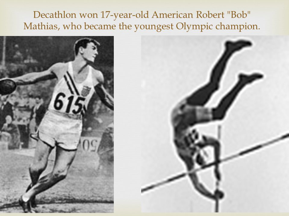 Decathlon won 17-year-old American Robert Bob Mathias, who became the youngest Olympic champion.