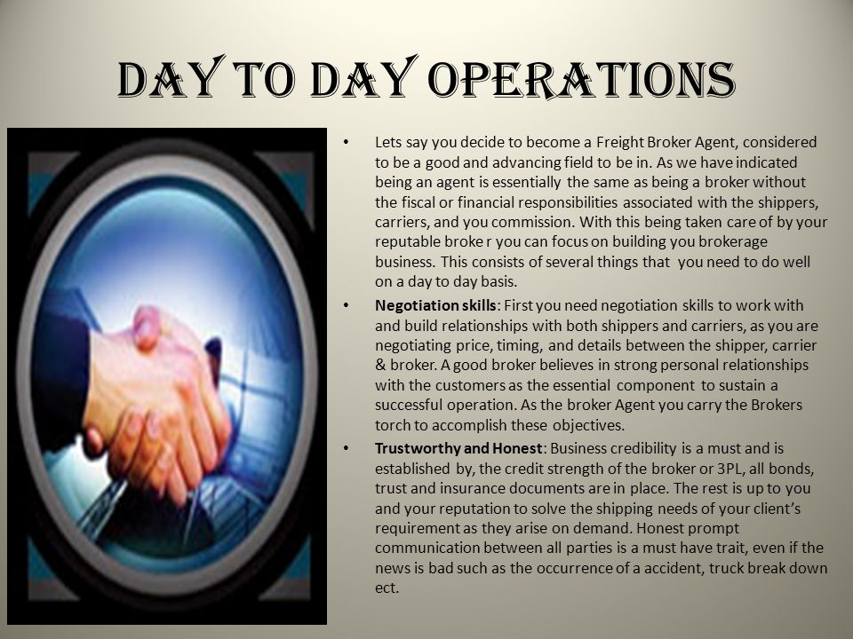 Day to Day Operations Lets say you decide to become a Freight Broker Agent, considered to be a good and advancing field to be in. As we have indicated