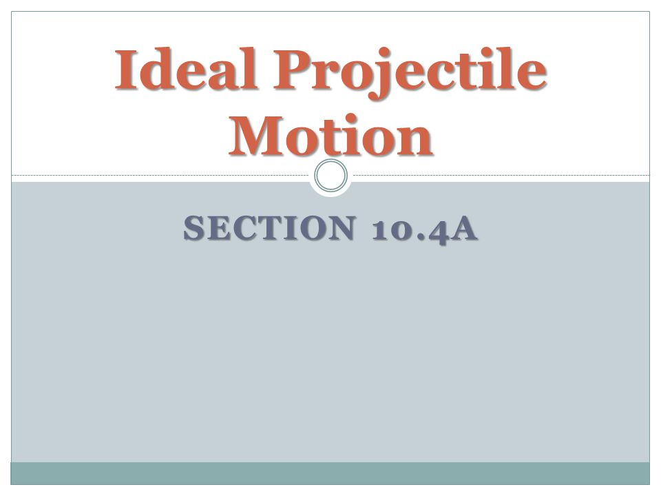 SECTION 10.4A Ideal Projectile Motion