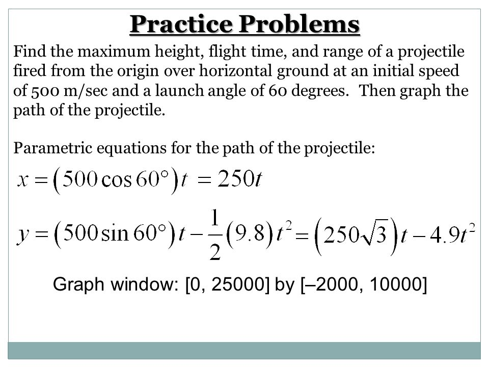 Practice Problems Find the maximum height, flight time, and range of a projectile fired from the origin over horizontal ground at an initial speed of