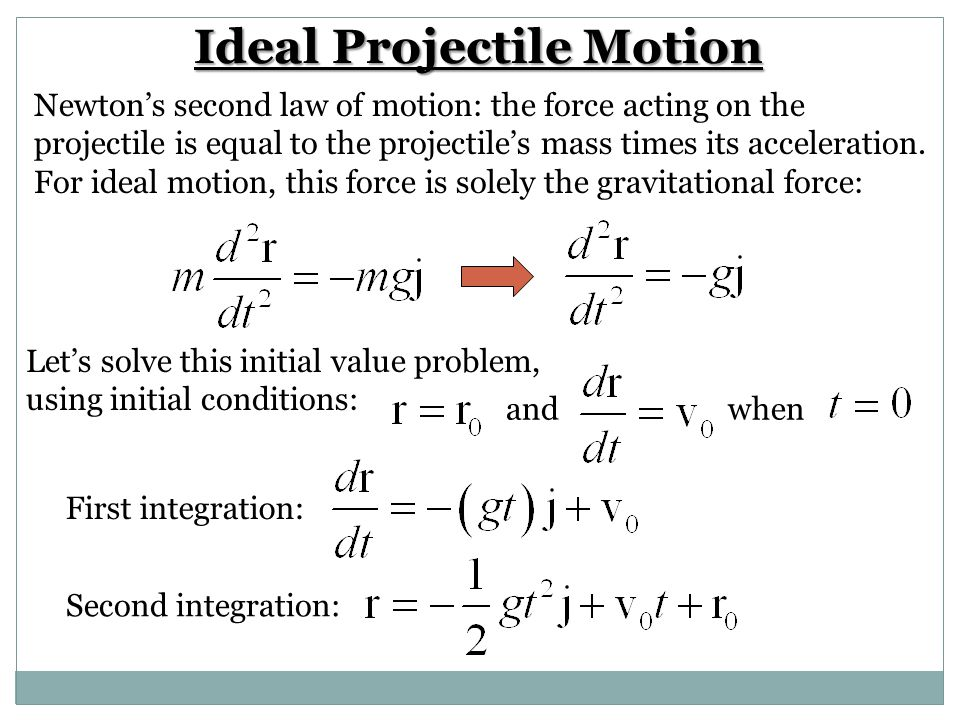 Ideal Projectile Motion Newton's second law of motion: the force acting on the projectile is equal to the projectile's mass times its acceleration. Fo