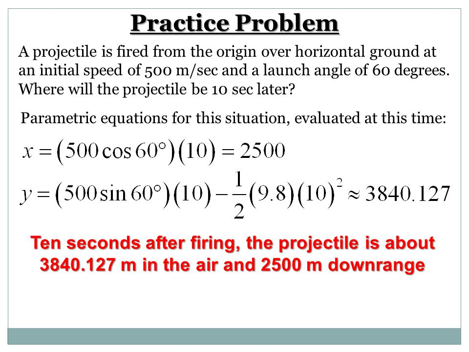 Practice Problem A projectile is fired from the origin over horizontal ground at an initial speed of 500 m/sec and a launch angle of 60 degrees. Where