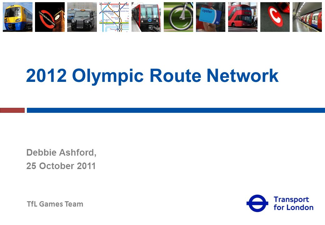 TfL Games Team 2012 Olympic Route Network Debbie Ashford, 25 October 2011