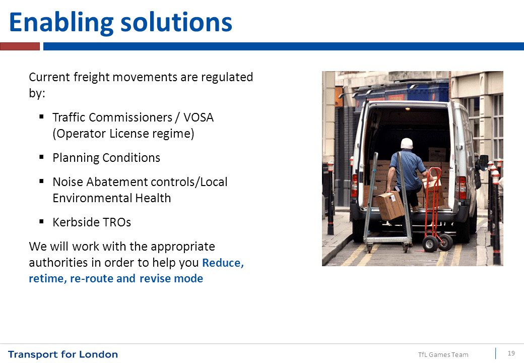 TfL Games Team Enabling solutions Current freight movements are regulated by:  Traffic Commissioners / VOSA (Operator License regime)  Planning Cond
