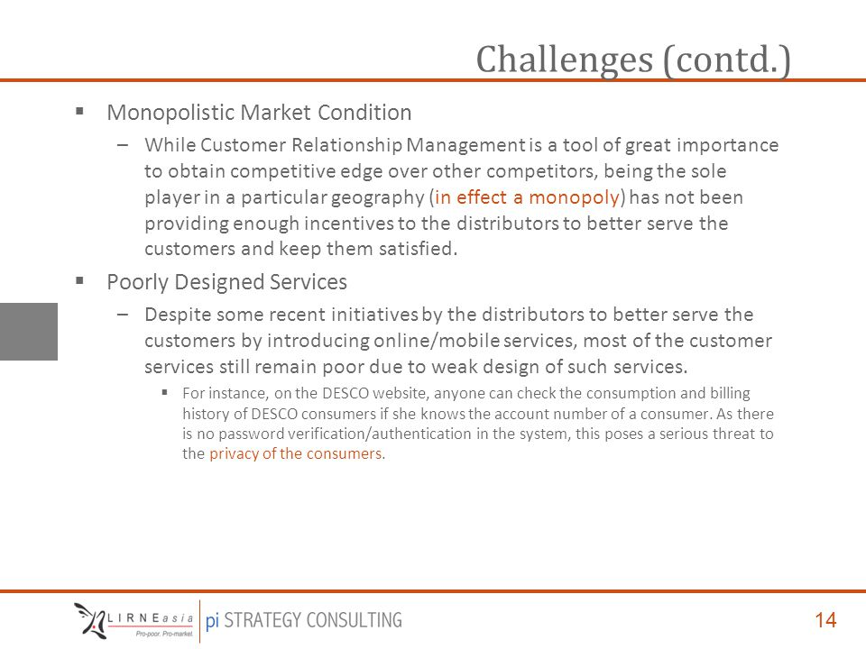 14 Challenges (contd.)  Monopolistic Market Condition –While Customer Relationship Management is a tool of great importance to obtain competitive edge over other competitors, being the sole player in a particular geography (in effect a monopoly) has not been providing enough incentives to the distributors to better serve the customers and keep them satisfied.