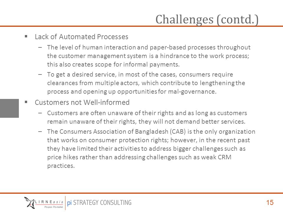 15 Challenges (contd.)  Lack of Automated Processes –The level of human interaction and paper-based processes throughout the customer management system is a hindrance to the work process; this also creates scope for informal payments.