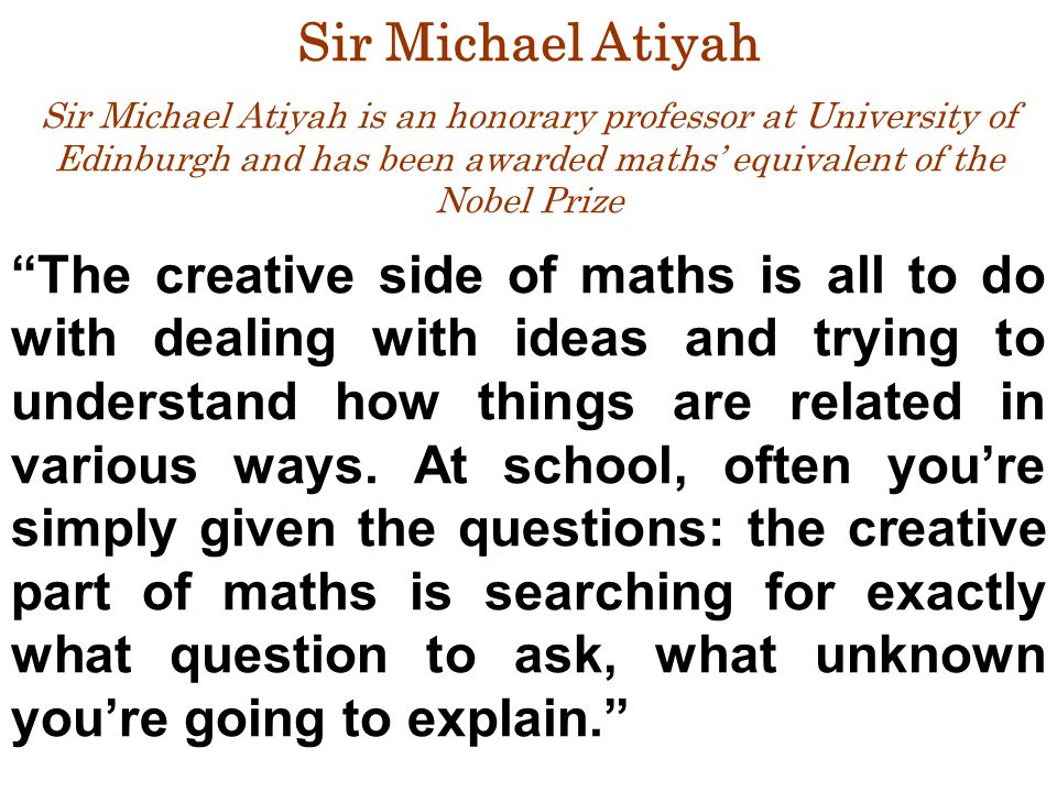 "Sir Michael Atiyah Sir Michael Atiyah is an honorary professor at University of Edinburgh and has been awarded maths' equivalent of the Nobel Prize ""T"