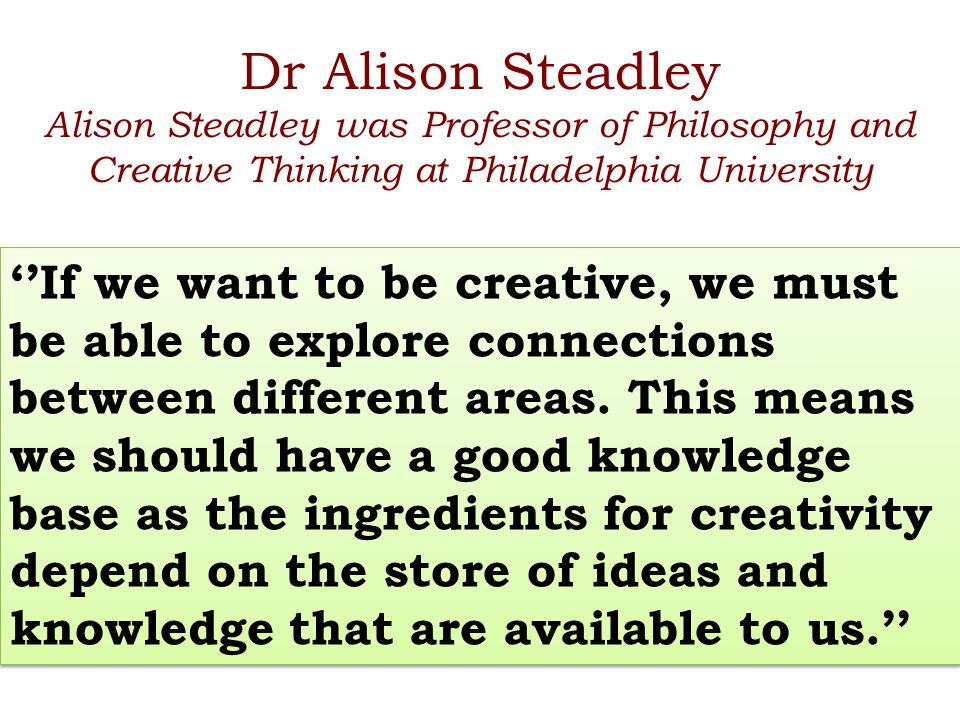 Dr Alison Steadley Alison Steadley was Professor of Philosophy and Creative Thinking at Philadelphia University ''If we want to be creative, we must b
