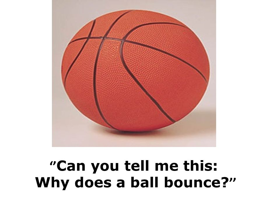 '' Can you tell me this: Why does a ball bounce? ''