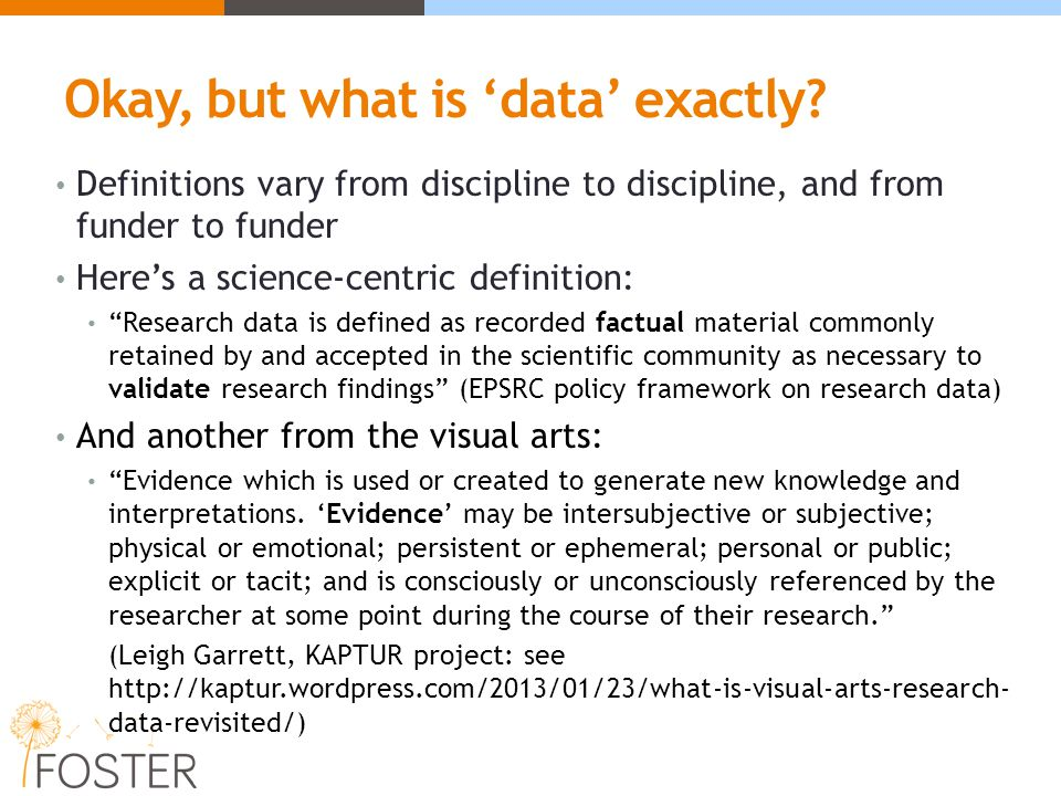 Research object is a term that is gaining in popularity, not least in the humanities where the relevance of the term 'data' is not always recognised… Research objects can comprise any supporting material which underpins or otherwise enriches the (written) outputs of research Data (numeric, written, audiovisual….) Software code Workflows and methodologies Slides, logs, lab books, sketchbooks, notebooks, you name it.