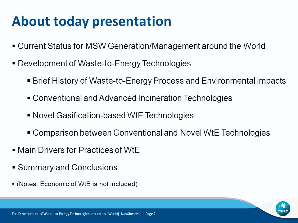 About today presentation The Development of Waste-to-Energy Technologies around the World| San Shwe Hla | Page 2  Current Status for MSW Generation/Management around the World  Development of Waste-to-Energy Technologies  Brief History of Waste-to-Energy Process and Environmental impacts  Conventional and Advanced Incineration Technologies  Novel Gasification-based WtE Technologies  Comparison between Conventional and Novel WtE Technologies  Main Drivers for Practices of WtE  Summary and Conclusions  (Notes: Economic of WtE is not included)