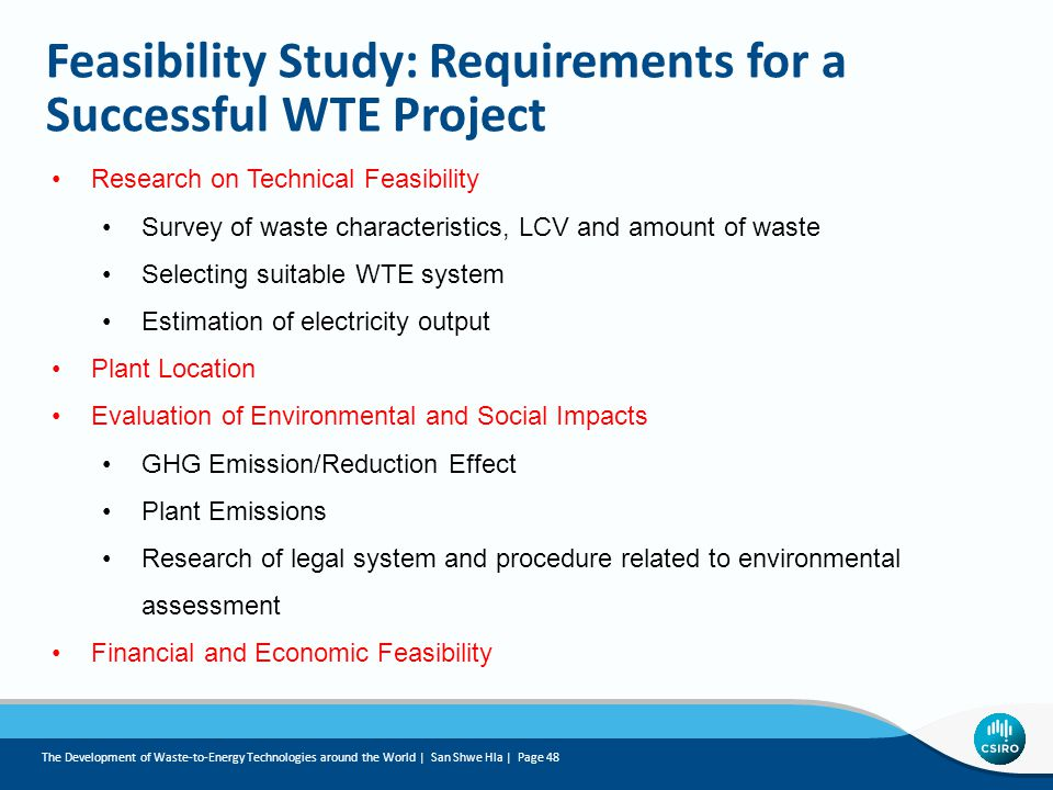 Feasibility Study: Requirements for a Successful WTE Project Research on Technical Feasibility Survey of waste characteristics, LCV and amount of waste Selecting suitable WTE system Estimation of electricity output Plant Location Evaluation of Environmental and Social Impacts GHG Emission/Reduction Effect Plant Emissions Research of legal system and procedure related to environmental assessment Financial and Economic Feasibility The Development of Waste-to-Energy Technologies around the World | San Shwe Hla | Page 48