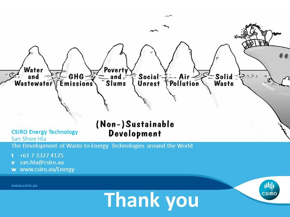 Thank you CSIRO Energy Technology San Shwe Hla The Development of Waste-to-Energy Technologies around the World t+61 7 3327 4125 esan.hla@csiro.au www