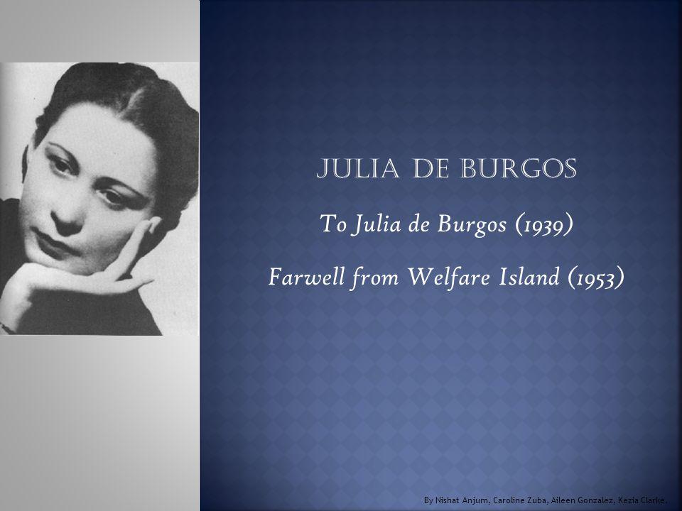 Julia de Burgos To Julia de Burgos (1939) Farwell from Welfare Island (1953) By Nishat Anjum, Caroline Zuba, Aileen Gonzalez, Kezia Clarke.