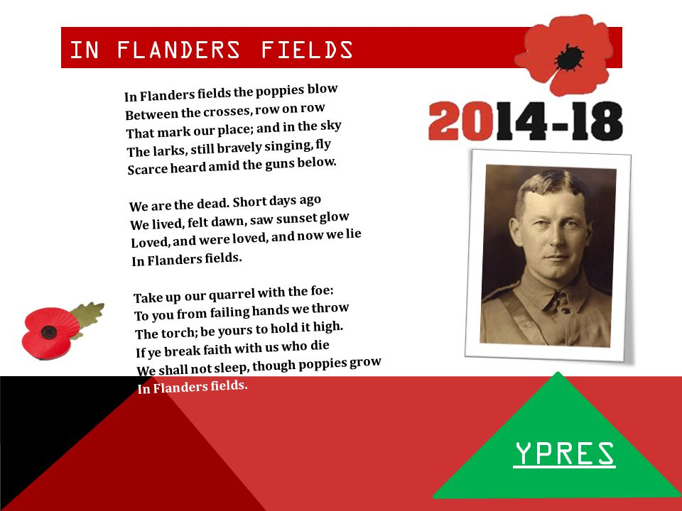 IN FLANDERS FIELDS YPRES In Flanders fields the poppies blow Between the crosses, row on row That mark our place; and in the sky The larks, still bravely singing, fly Scarce heard amid the guns below.