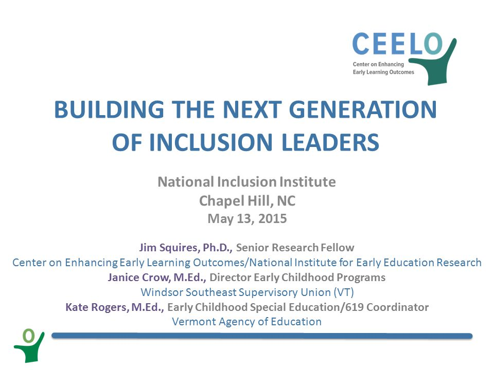 BUILDING THE NEXT GENERATION OF INCLUSION LEADERS National Inclusion Institute Chapel Hill, NC May 13, 2015 Jim Squires, Ph.D., Senior Research Fellow Center on Enhancing Early Learning Outcomes/National Institute for Early Education Research Janice Crow, M.Ed., Director Early Childhood Programs Windsor Southeast Supervisory Union (VT) Kate Rogers, M.Ed., Early Childhood Special Education/619 Coordinator Vermont Agency of Education