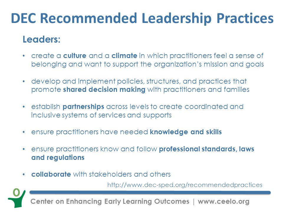 Center on Enhancing Early Learning Outcomes | www.ceelo.org DEC Recommended Leadership Practices Leaders: create a culture and a climate in which practitioners feel a sense of belonging and want to support the organization's mission and goals develop and implement policies, structures, and practices that promote shared decision making with practitioners and families establish partnerships across levels to create coordinated and inclusive systems of services and supports ensure practitioners have needed knowledge and skills ensure practitioners know and follow professional standards, laws and regulations collaborate with stakeholders and others http://www.dec-sped.org/recommendedpractices