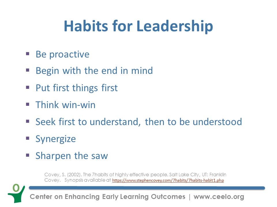Center on Enhancing Early Learning Outcomes | www.ceelo.org Habits for Leadership  Be proactive  Begin with the end in mind  Put first things first  Think win-win  Seek first to understand, then to be understood  Synergize  Sharpen the saw Covey, S.