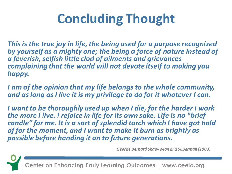 Center on Enhancing Early Learning Outcomes | www.ceelo.org Concluding Thought This is the true joy in life, the being used for a purpose recognized by yourself as a mighty one; the being a force of nature instead of a feverish, selfish little clod of ailments and grievances complaining that the world will not devote itself to making you happy.