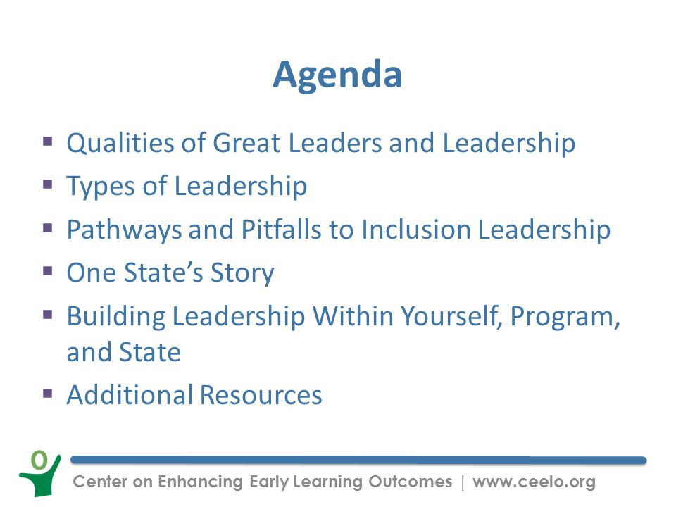 Center on Enhancing Early Learning Outcomes | www.ceelo.org Agenda  Qualities of Great Leaders and Leadership  Types of Leadership  Pathways and Pitfalls to Inclusion Leadership  One State's Story  Building Leadership Within Yourself, Program, and State  Additional Resources