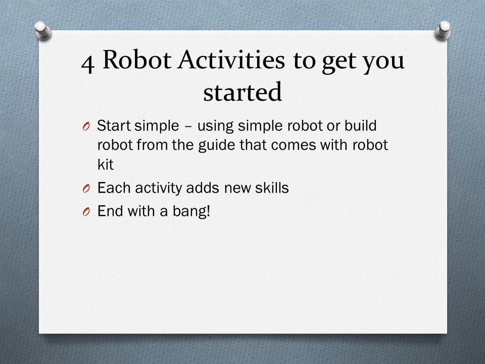4 Robot Activities to get you started O Start simple – using simple robot or build robot from the guide that comes with robot kit O Each activity adds new skills O End with a bang!