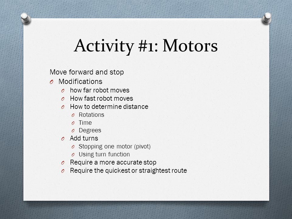 Activity #1: Motors Move forward and stop O Modifications O how far robot moves O How fast robot moves O How to determine distance O Rotations O Time O Degrees O Add turns O Stopping one motor (pivot) O Using turn function O Require a more accurate stop O Require the quickest or straightest route