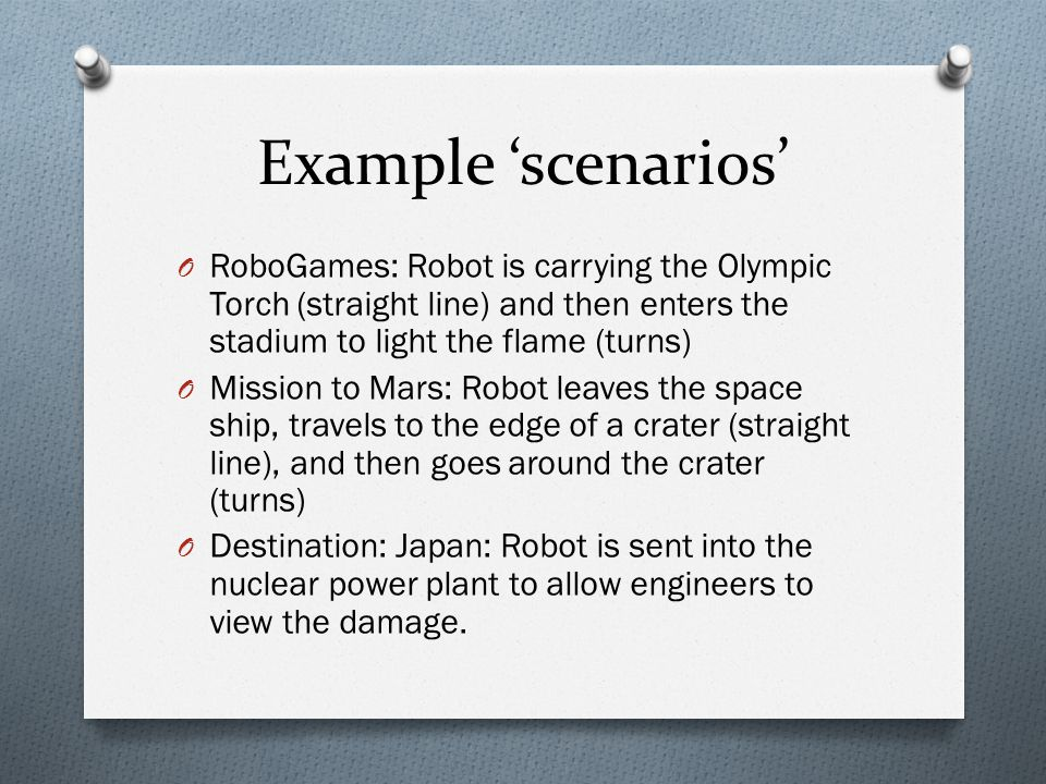 Example 'scenarios' O RoboGames: Robot is carrying the Olympic Torch (straight line) and then enters the stadium to light the flame (turns) O Mission to Mars: Robot leaves the space ship, travels to the edge of a crater (straight line), and then goes around the crater (turns) O Destination: Japan: Robot is sent into the nuclear power plant to allow engineers to view the damage.