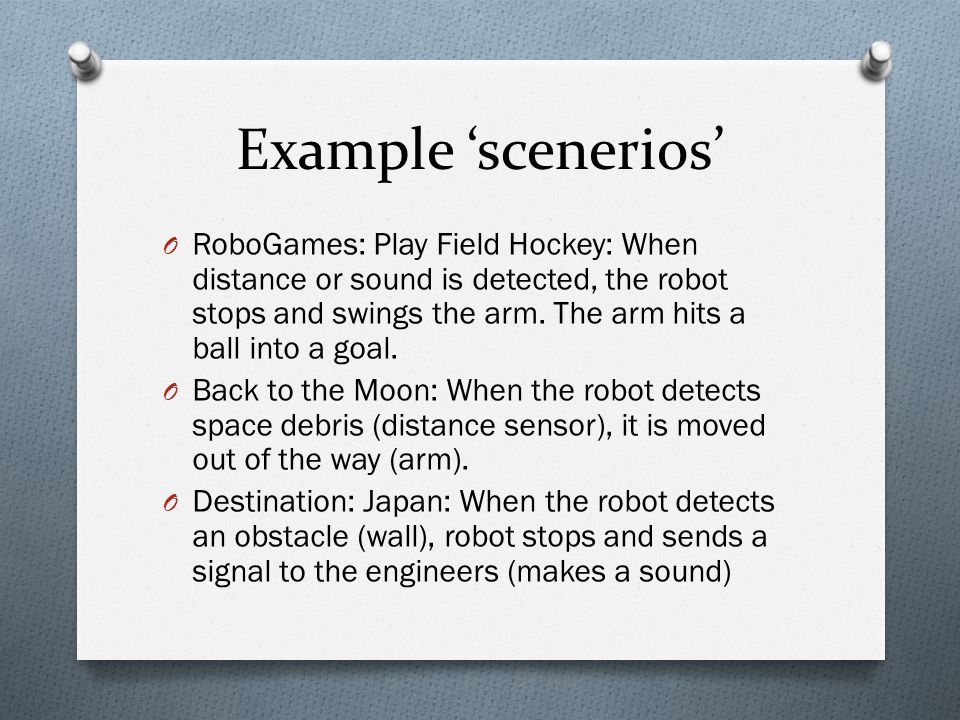 Example 'scenerios' O RoboGames: Play Field Hockey: When distance or sound is detected, the robot stops and swings the arm.