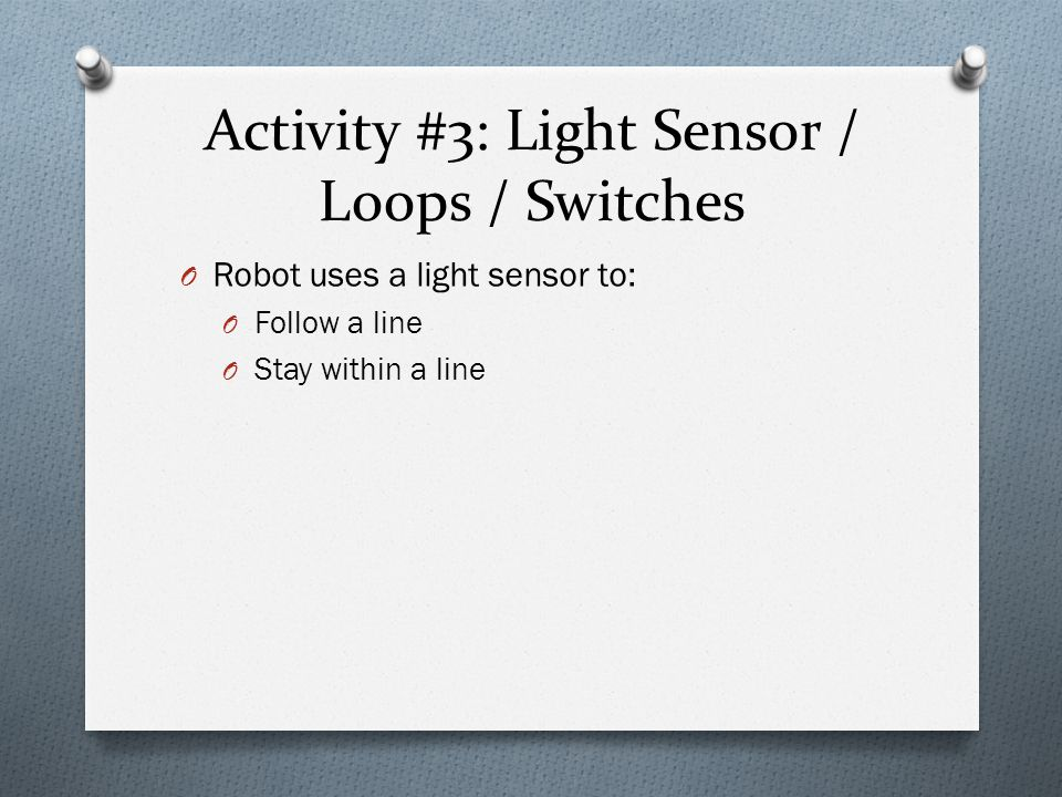 Activity #3: Light Sensor / Loops / Switches O Robot uses a light sensor to: O Follow a line O Stay within a line