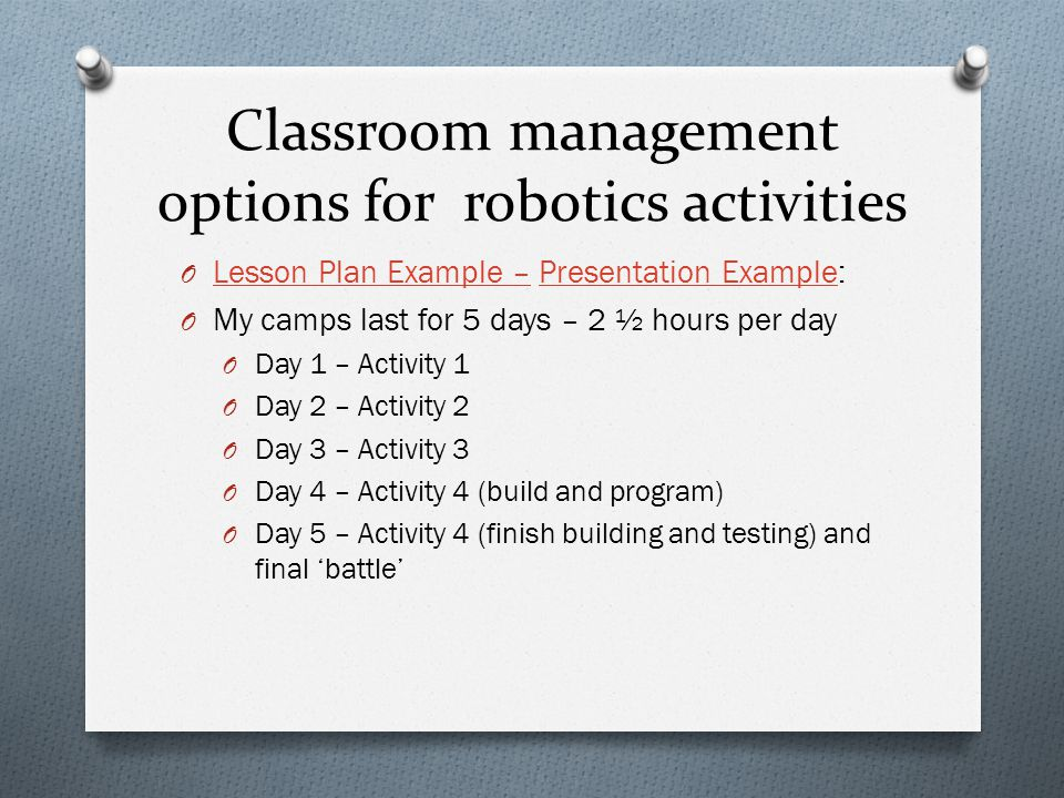 Classroom management options for robotics activities O Lesson Plan Example – Presentation Example: Lesson Plan Example –Presentation Example O My camps last for 5 days – 2 ½ hours per day O Day 1 – Activity 1 O Day 2 – Activity 2 O Day 3 – Activity 3 O Day 4 – Activity 4 (build and program) O Day 5 – Activity 4 (finish building and testing) and final 'battle'