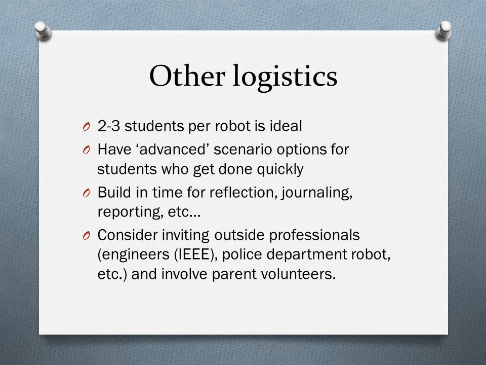 Other logistics O 2-3 students per robot is ideal O Have 'advanced' scenario options for students who get done quickly O Build in time for reflection, journaling, reporting, etc… O Consider inviting outside professionals (engineers (IEEE), police department robot, etc.) and involve parent volunteers.