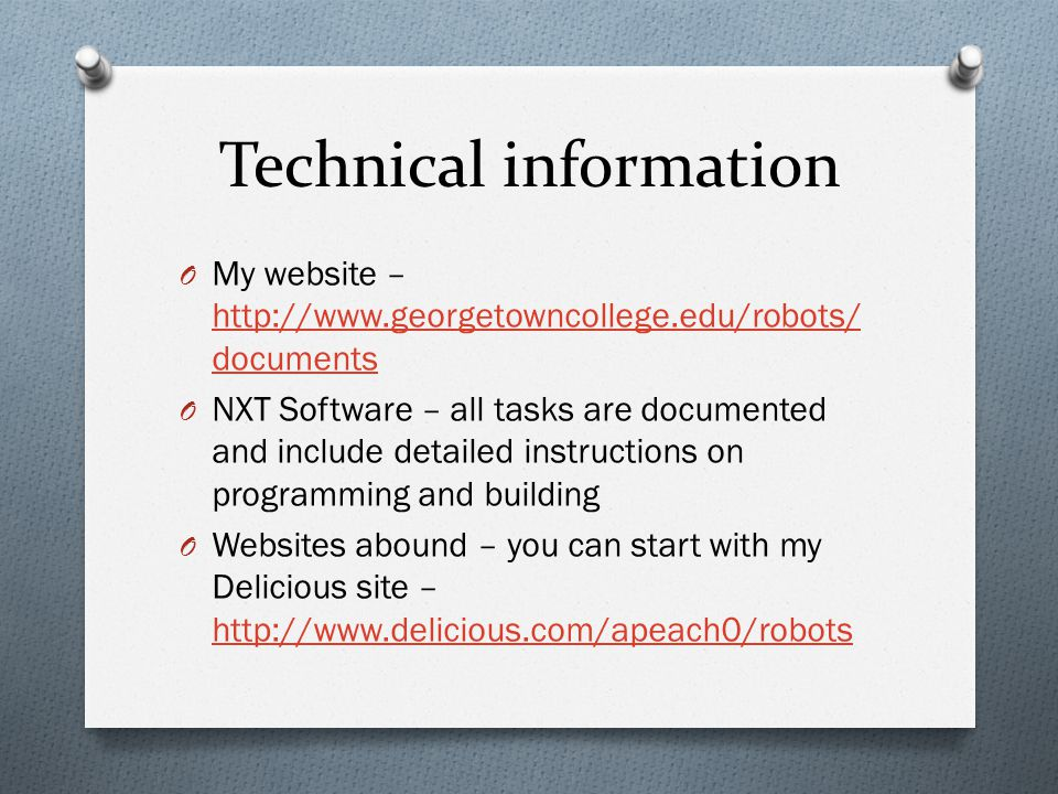 Technical information O My website – http://www.georgetowncollege.edu/robots/ documents http://www.georgetowncollege.edu/robots/ documents O NXT Software – all tasks are documented and include detailed instructions on programming and building O Websites abound – you can start with my Delicious site – http://www.delicious.com/apeach0/robots http://www.delicious.com/apeach0/robots