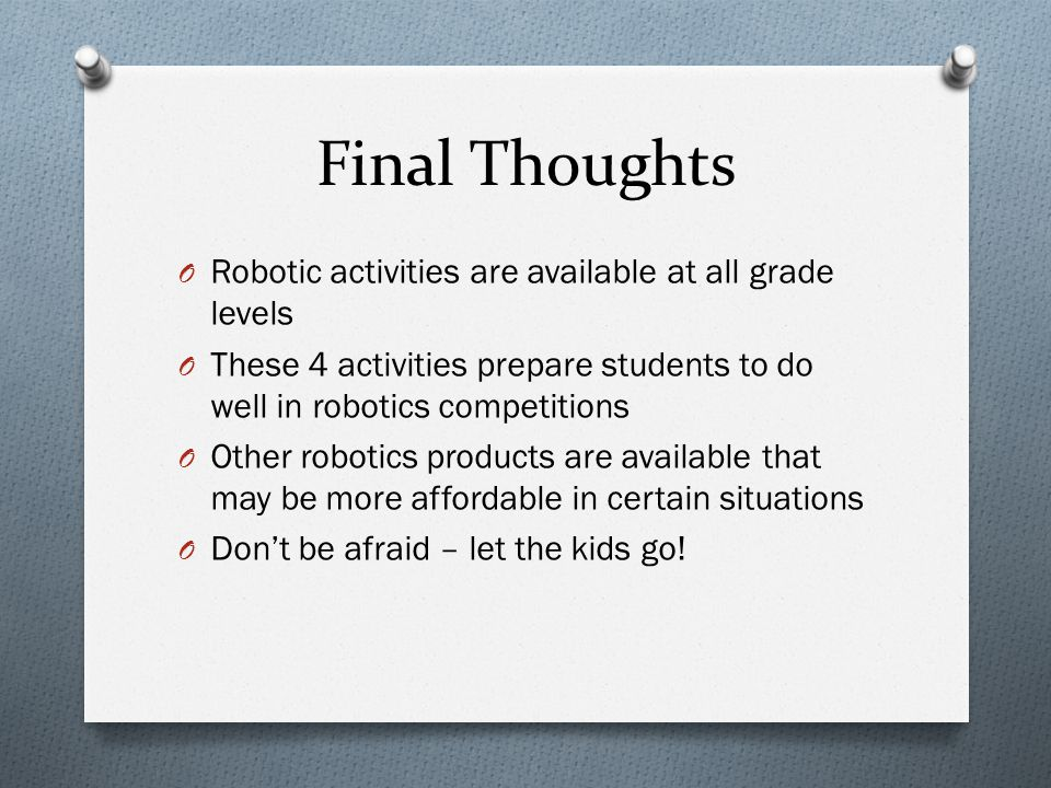 Final Thoughts O Robotic activities are available at all grade levels O These 4 activities prepare students to do well in robotics competitions O Othe
