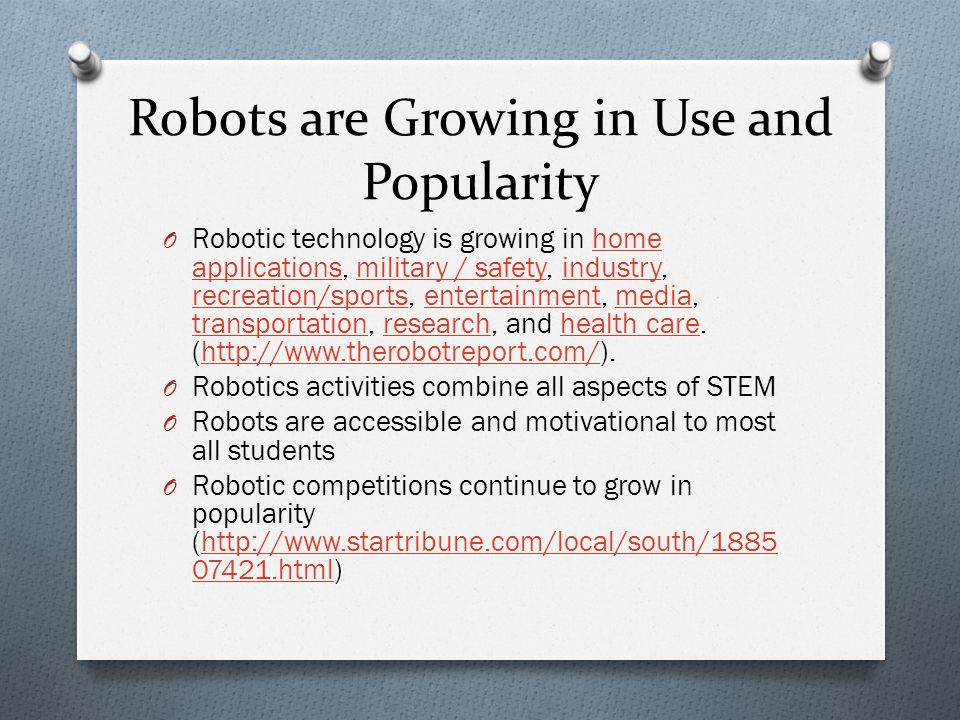 Robots are Growing in Use and Popularity O Robotic technology is growing in home applications, military / safety, industry, recreation/sports, entertainment, media, transportation, research, and health care.