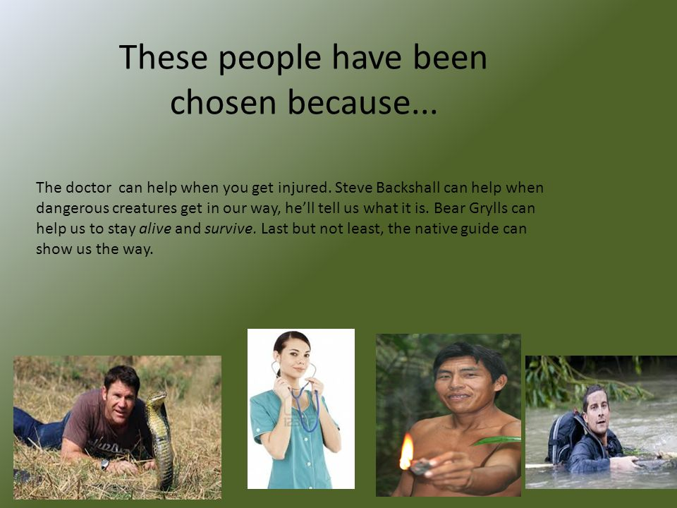 These people have been chosen because... The doctor can help when you get injured. Steve Backshall can help when dangerous creatures get in our way, h