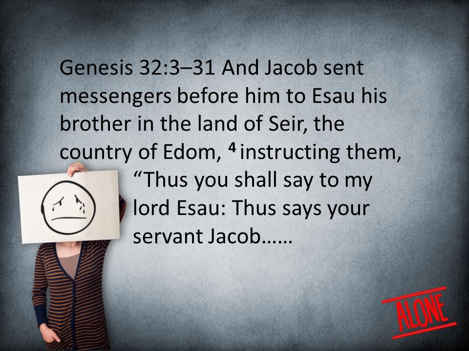 Genesis 32:3–31 And Jacob sent messengers before him to Esau his brother in the land of Seir, the country of Edom, 4 instructing them, Thus you shall say to my lord Esau: Thus says your servant Jacob……