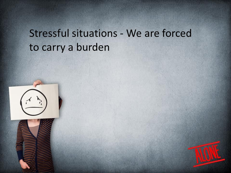 Stressful situations - We are forced to carry a burden