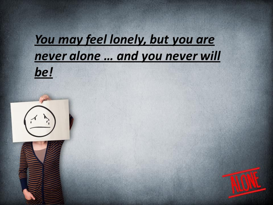 You may feel lonely, but you are never alone … and you never will be!