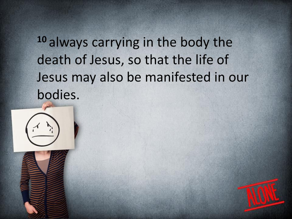 10 always carrying in the body the death of Jesus, so that the life of Jesus may also be manifested in our bodies.