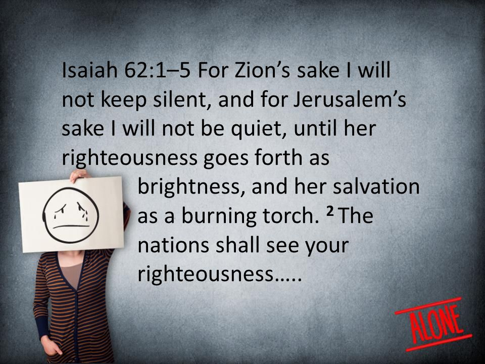 Isaiah 62:1–5 For Zion's sake I will not keep silent, and for Jerusalem's sake I will not be quiet, until her righteousness goes forth as brightness, and her salvation as a burning torch.