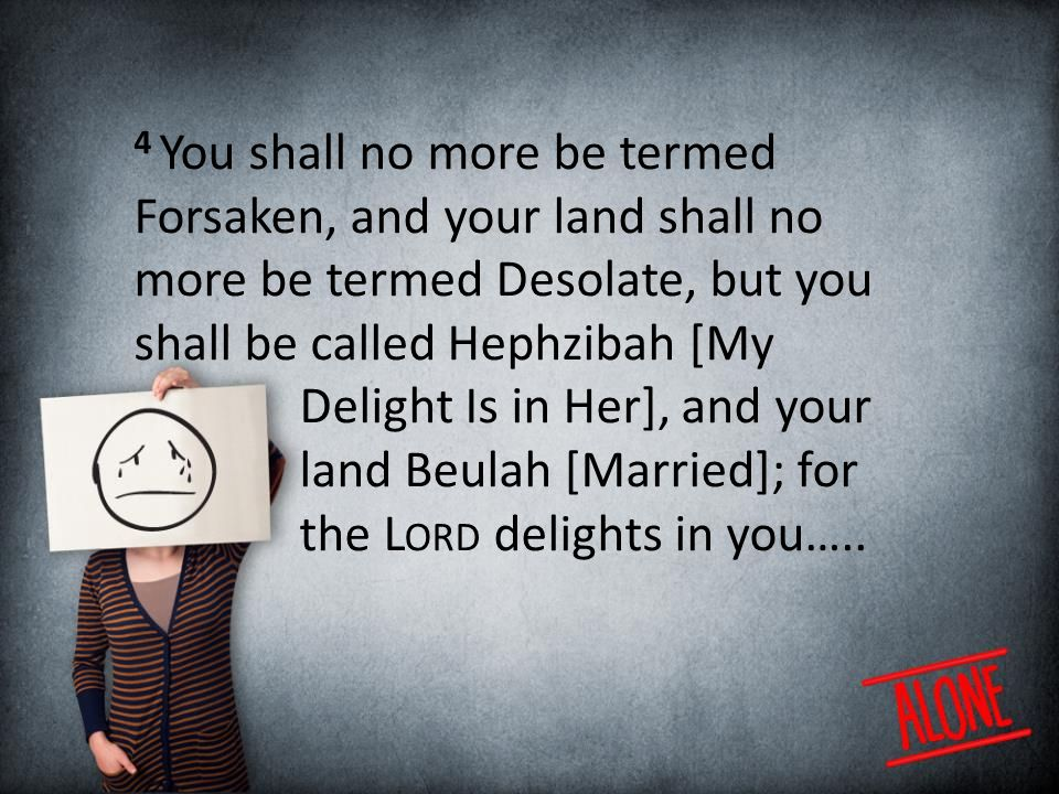 4 You shall no more be termed Forsaken, and your land shall no more be termed Desolate, but you shall be called Hephzibah [My Delight Is in Her], and your land Beulah [Married]; for the L ORD delights in you…..