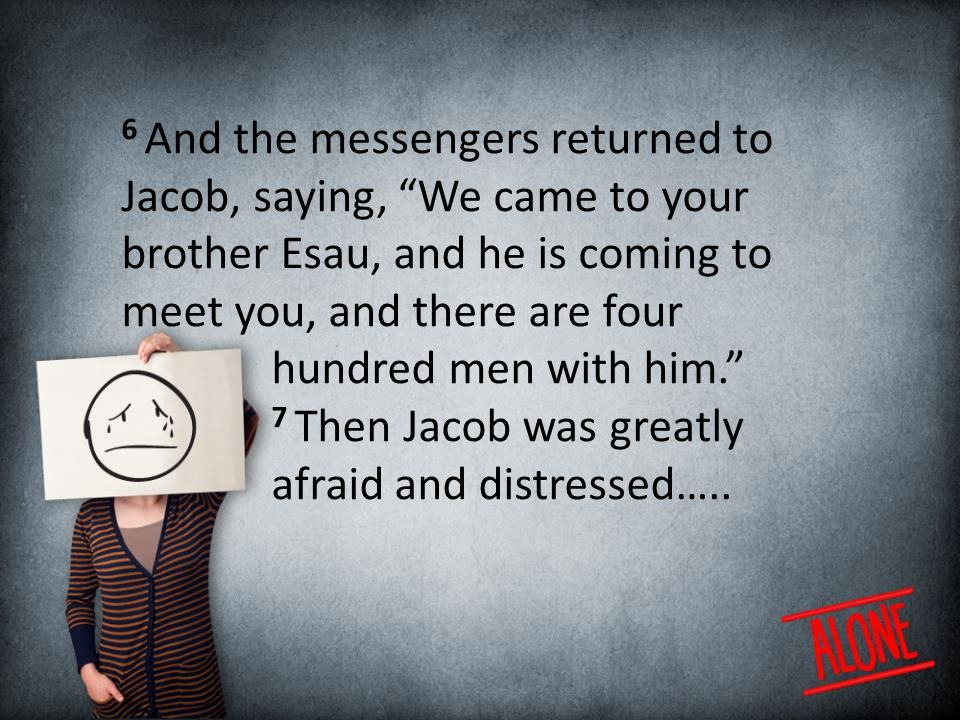 6 And the messengers returned to Jacob, saying, We came to your brother Esau, and he is coming to meet you, and there are four hundred men with him. 7 Then Jacob was greatly afraid and distressed…..