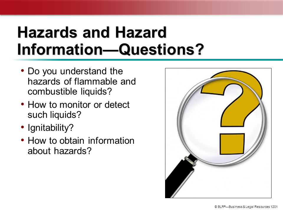 © BLR ® —Business & Legal Resources 1201 Hazards and Hazard Information—Questions? Do you understand the hazards of flammable and combustible liquids?