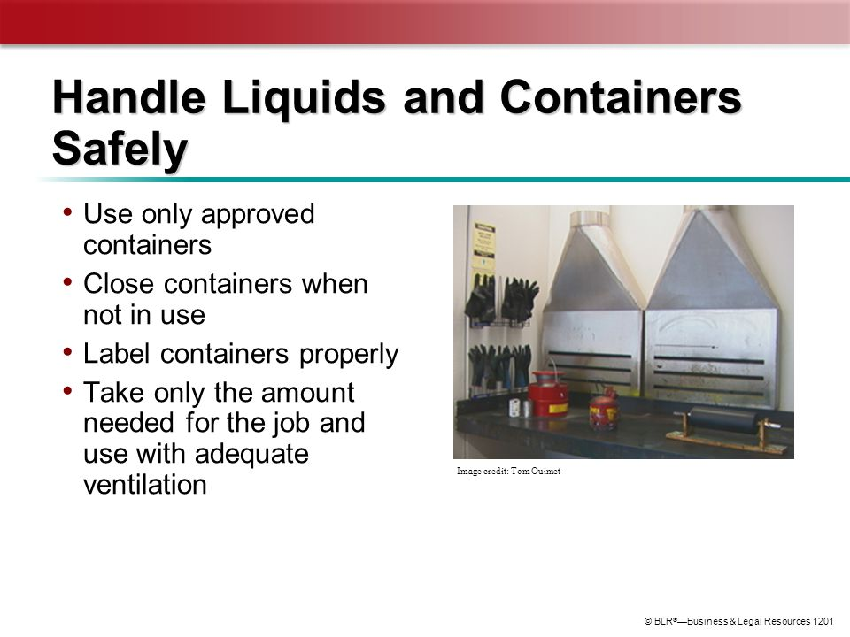 © BLR ® —Business & Legal Resources 1201 Handle Liquids and Containers Safely Use only approved containers Close containers when not in use Label cont