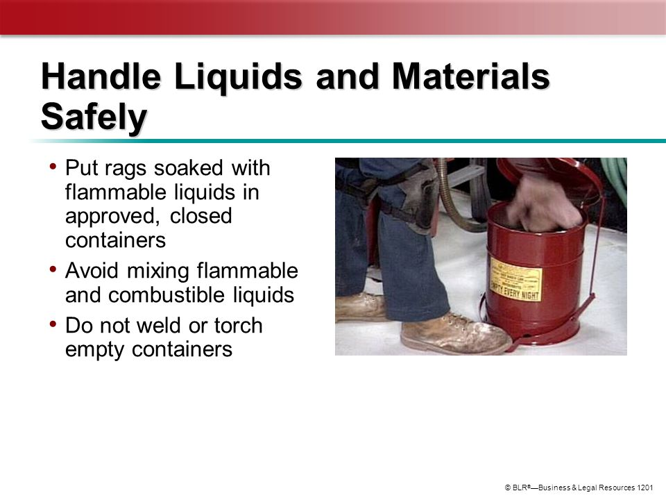 © BLR ® —Business & Legal Resources 1201 Handle Liquids and Materials Safely Put rags soaked with flammable liquids in approved, closed containers Avo