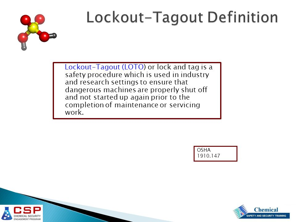 Lockout-Tagout (LOTO) or lock and tag is a safety procedure which is used in industry and research settings to ensure that dangerous machines are properly shut off and not started up again prior to the completion of maintenance or servicing work.
