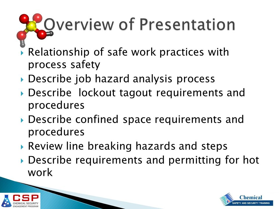  Relationship of safe work practices with process safety  Describe job hazard analysis process  Describe lockout tagout requirements and procedures  Describe confined space requirements and procedures  Review line breaking hazards and steps  Describe requirements and permitting for hot work